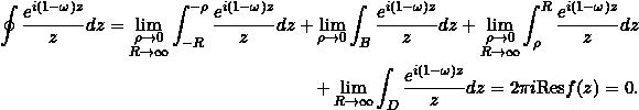 \begin{equation*} \begin{split} \oint {{e^{i(1-\omega)z}}\over{z}} dz=\lim_{\substack{{\rho \to 0}\\{R\to\infty}}} \int_{-R}^{-\rho}{{e^{i(1-\omega)z}}\over{z}} dz+ \lim_{\rho \to 0} \int_{B}{{e^{i(1-\omega)z}}\over{z}} dz +\lim_{\substack{{\rho \to 0}\\{R\to\infty}}} \int^{R}_{\rho}{{e^{i(1-\omega)z}}\over{z}} dz\\ +\lim_{R \to \infty} \int_{D}{{e^{i(1-\omega)z}}\over{z}} dz = 2\pi i {\mathrm{Res}} f(z)=0. \end{split} \end{equation*}