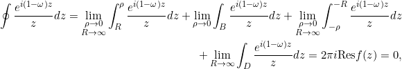 \begin{equation*} \begin{split} \oint {{e^{i(1-\omega)z}}\over{z}} dz=\lim_{\substack{{\rho \to 0}\\{R\to\infty}}} \int_{R}^{\rho}{{e^{i(1-\omega)z}}\over{z}} dz+ \lim_{\rho \to 0} \int_{B}{{e^{i(1-\omega)z}}\over{z}} dz +\lim_{\substack{{\rho \to 0}\\{R\to\infty}}} \int^{-R}_{-\rho}{{e^{i(1-\omega)z}}\over{z}} dz\\ +\lim_{R \to \infty}\int_{D}{{e^{i(1-\omega)z}}\over{z}} dz = 2\pi i {\mathrm{Res}} f(z)=0, \end{split} \end{equation*}